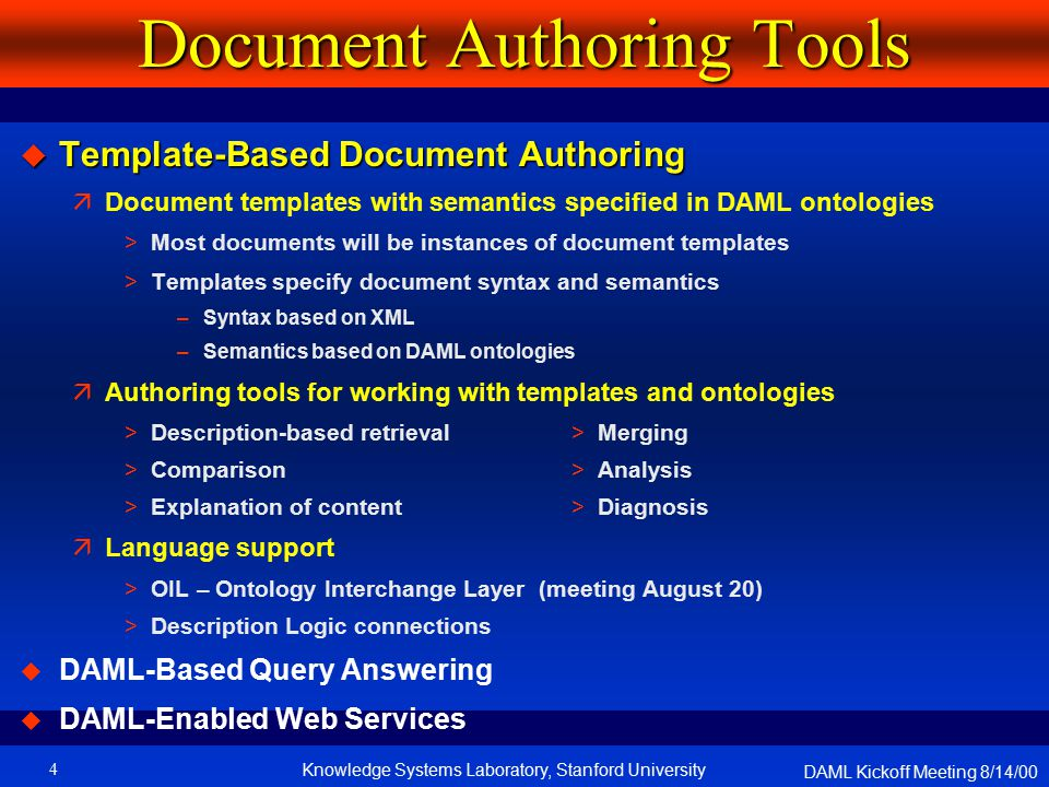 DAML Kickoff Meeting 8/14/00 Knowledge Systems Laboratory, Stanford University4 Document Authoring Tools  Template-Based Document Authoring äDocument templates with semantics specified in DAML ontologies >Most documents will be instances of document templates >Templates specify document syntax and semantics –Syntax based on XML –Semantics based on DAML ontologies äAuthoring tools for working with templates and ontologies >Description-based retrieval > Merging >Comparison > Analysis >Explanation of content > Diagnosis äLanguage support >OIL – Ontology Interchange Layer (meeting August 20) >Description Logic connections  DAML-Based Query Answering  DAML-Enabled Web Services