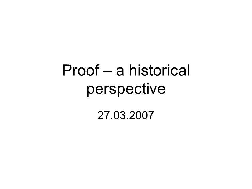 Proof – a historical perspective 27.03.2007
