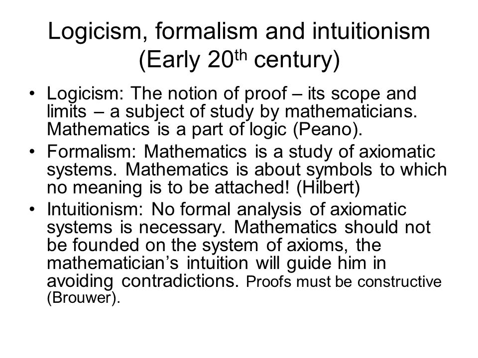 Logicism, formalism and intuitionism (Early 20 th century) Logicism: The notion of proof – its scope and limits – a subject of study by mathematicians