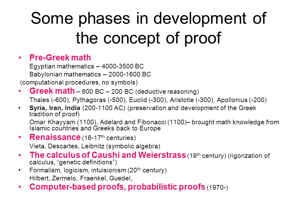 Some phases in development of the concept of proof Pre-Greek math Egyptian mathematics – 4000-3500 BC Babylonian mathematics – 2000-1600 BC (computational procedures, no symbols) Greek math – 600 BC – 200 BC (deductive reasoning) Thales (-600), Pythagoras (-500), Euclid (-300), Aristotle (-300), Apollonius (-200) Syria, Iran, India (200-1100 AC) (preservation and development of the Greek tradition of proof) Omar Khayyam (1100), Adelard and Fibonacci (1100)– brought math knowledge from Islamic countries and Greeks back to Europe Renaissance (16-17 th centuries) Vieta, Descartes, Leibnitz (symbolic algebra) The calculus of Caushi and Weierstrass (19 th century) (rigorization of calculus, genetic definitions ) Formalism, logicism, intuisionism (20 th century) Hilbert, Zermelo, Fraenkel, Guedel, Computer-based proofs, probabilistic proofs (1970-)