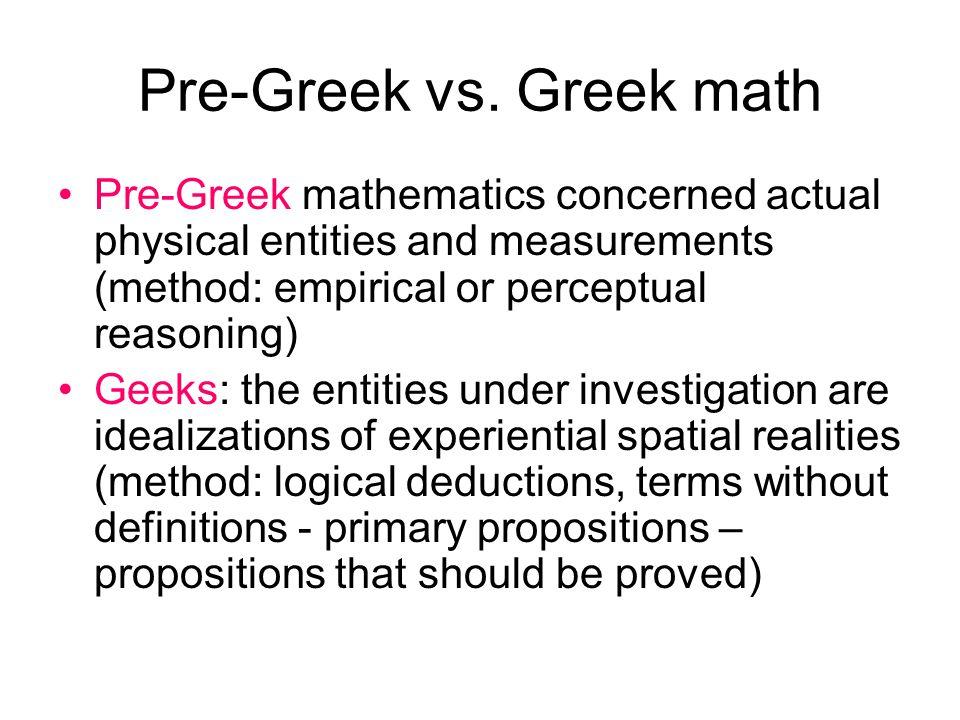 Pre-Greek vs. Greek math Pre-Greek mathematics concerned actual physical entities and measurements (method: empirical or perceptual reasoning) Geeks: