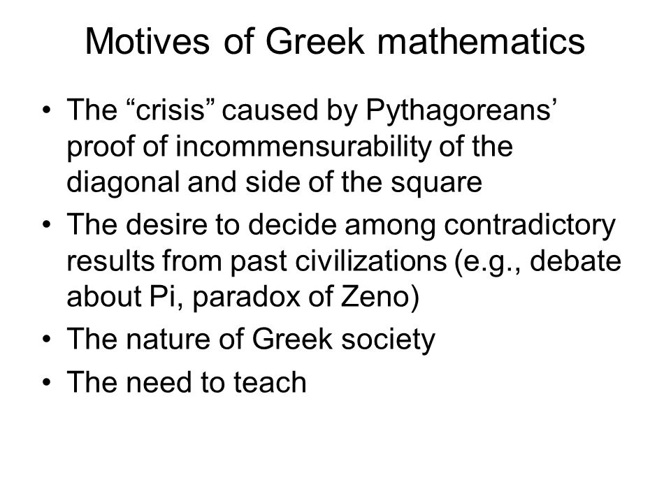 """Motives of Greek mathematics The """"crisis"""" caused by Pythagoreans' proof of incommensurability of the diagonal and side of the square The desire to dec"""