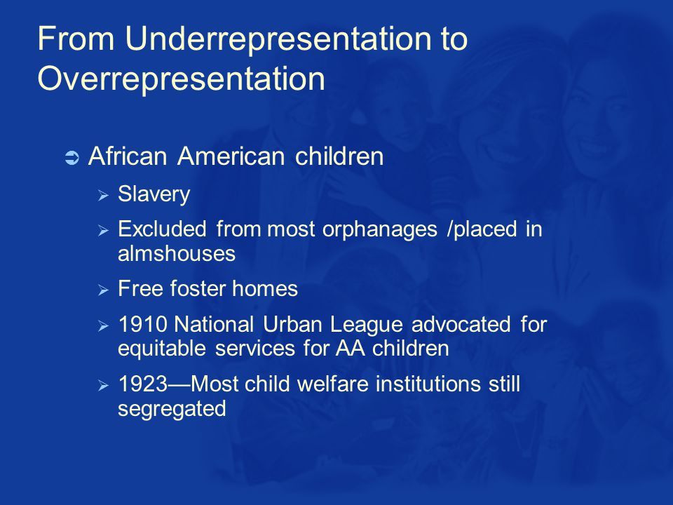 From Underrepresentation to Overrepresentation  African American children  Slavery  Excluded from most orphanages /placed in almshouses  Free foster homes  1910 National Urban League advocated for equitable services for AA children  1923—Most child welfare institutions still segregated