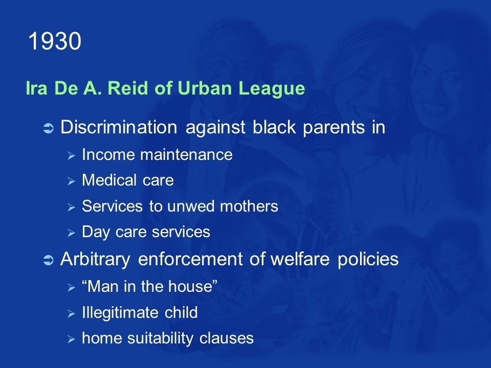 1930  Discrimination against black parents in  Income maintenance  Medical care  Services to unwed mothers  Day care services  Arbitrary enforcement of welfare policies  Man in the house  Illegitimate child  home suitability clauses Ira De A.