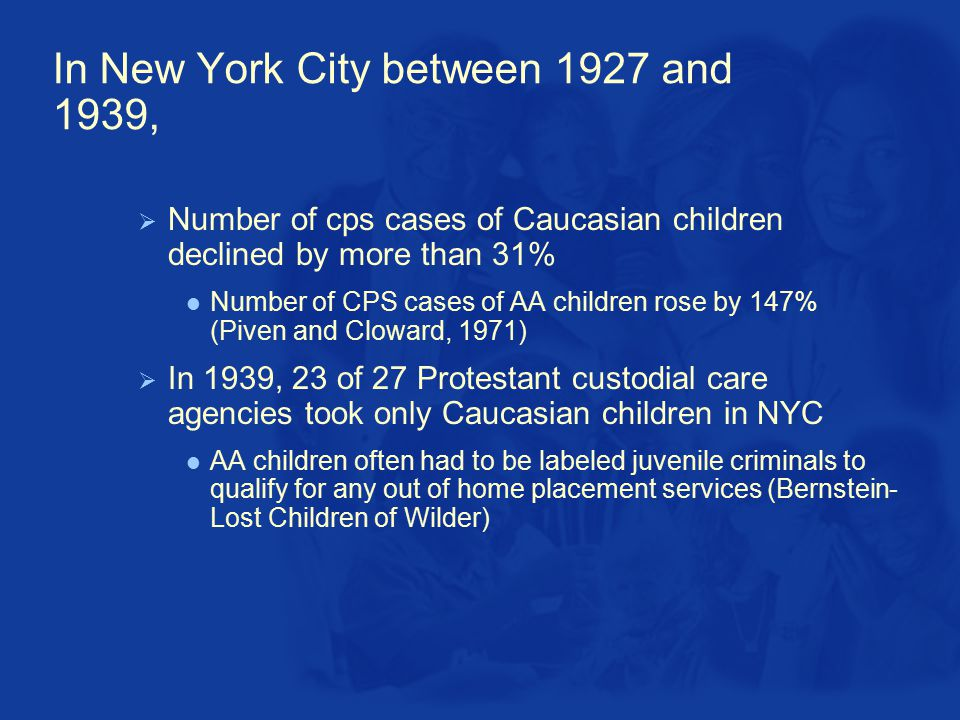 In New York City between 1927 and 1939,  Number of cps cases of Caucasian children declined by more than 31% Number of CPS cases of AA children rose by 147% (Piven and Cloward, 1971)  In 1939, 23 of 27 Protestant custodial care agencies took only Caucasian children in NYC AA children often had to be labeled juvenile criminals to qualify for any out of home placement services (Bernstein- Lost Children of Wilder)