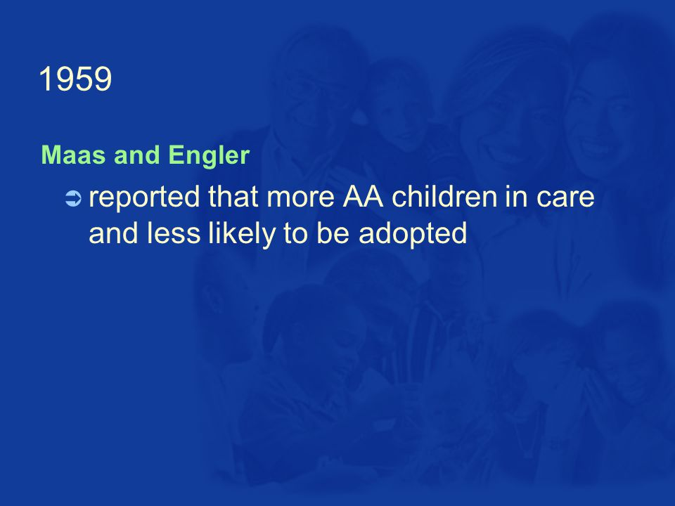 1959  reported that more AA children in care and less likely to be adopted Maas and Engler
