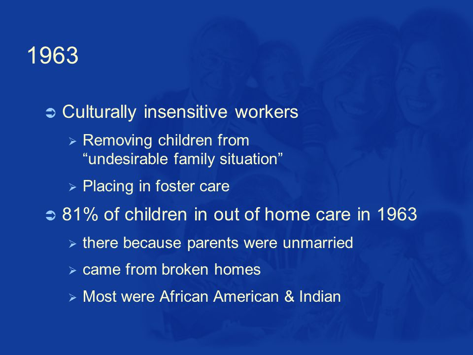 1963  Culturally insensitive workers  Removing children from undesirable family situation  Placing in foster care  81% of children in out of home care in 1963  there because parents were unmarried  came from broken homes  Most were African American & Indian