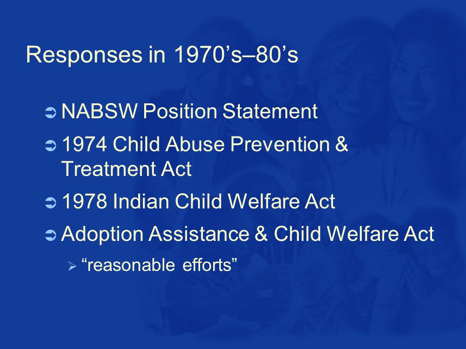 Responses in 1970's–80's  NABSW Position Statement  1974 Child Abuse Prevention & Treatment Act  1978 Indian Child Welfare Act  Adoption Assistance & Child Welfare Act  reasonable efforts