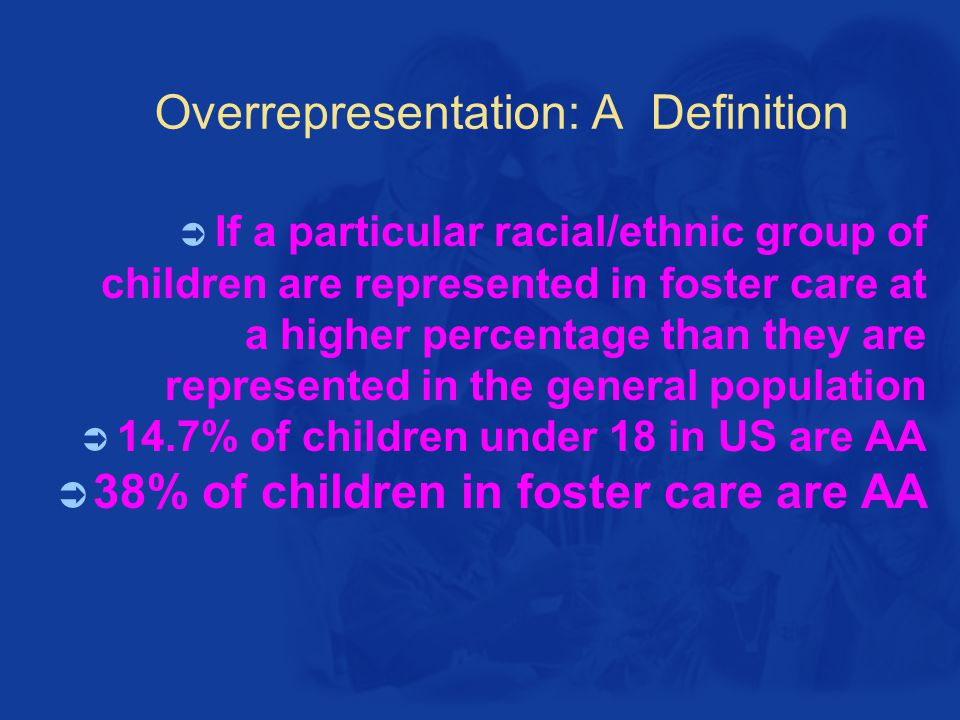 Overrepresentation: A Definition  If a particular racial/ethnic group of children are represented in foster care at a higher percentage than they are represented in the general population  14.7% of children under 18 in US are AA  38% of children in foster care are AA
