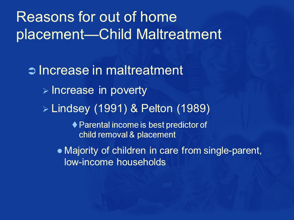 Reasons for out of home placement—Child Maltreatment  Increase in maltreatment  Increase in poverty  Lindsey (1991) & Pelton (1989)  Parental income is best predictor of child removal & placement Majority of children in care from single-parent, low-income households