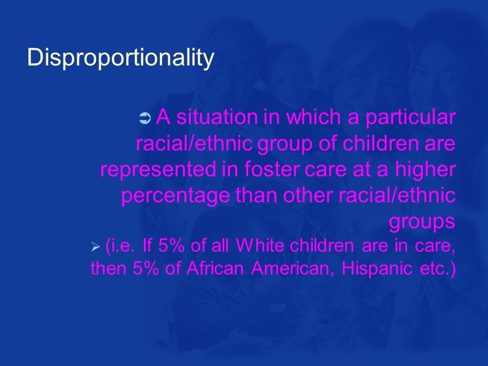 Disproportionality  A situation in which a particular racial/ethnic group of children are represented in foster care at a higher percentage than other racial/ethnic groups  (i.e.