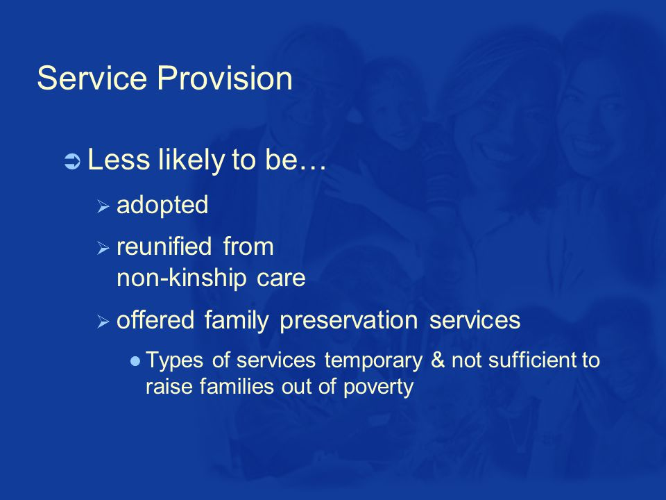 Service Provision  Less likely to be…  adopted  reunified from non-kinship care  offered family preservation services Types of services temporary & not sufficient to raise families out of poverty