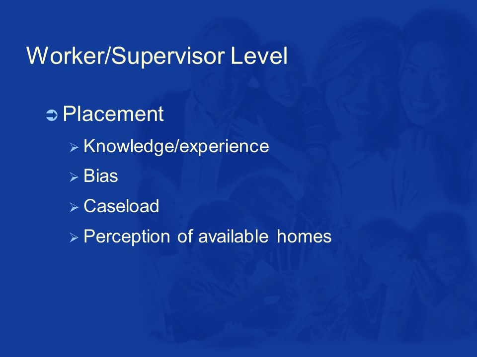 Worker/Supervisor Level  Placement  Knowledge/experience  Bias  Caseload  Perception of available homes