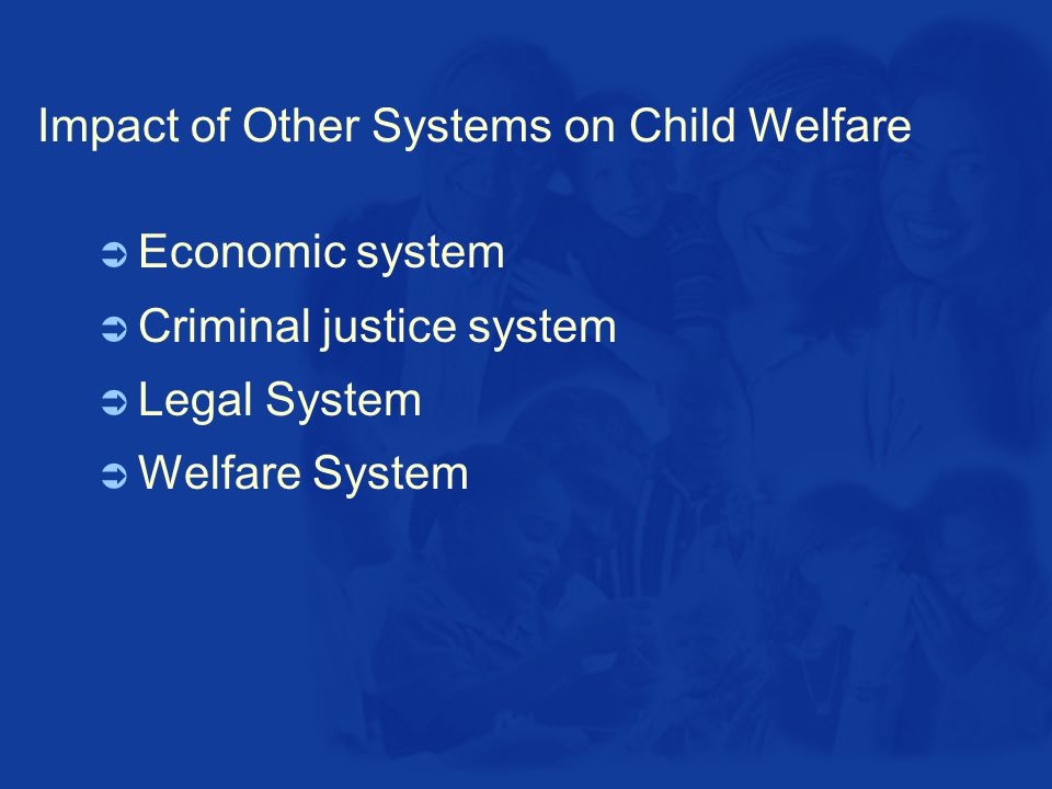 Impact of Other Systems on Child Welfare  Economic system  Criminal justice system  Legal System  Welfare System
