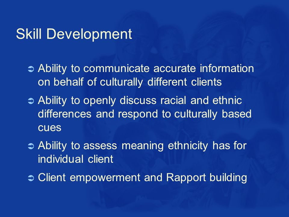 Skill Development  Ability to communicate accurate information on behalf of culturally different clients  Ability to openly discuss racial and ethnic differences and respond to culturally based cues  Ability to assess meaning ethnicity has for individual client  Client empowerment and Rapport building