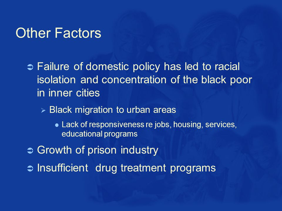 Other Factors  Failure of domestic policy has led to racial isolation and concentration of the black poor in inner cities  Black migration to urban areas Lack of responsiveness re jobs, housing, services, educational programs  Growth of prison industry  Insufficient drug treatment programs