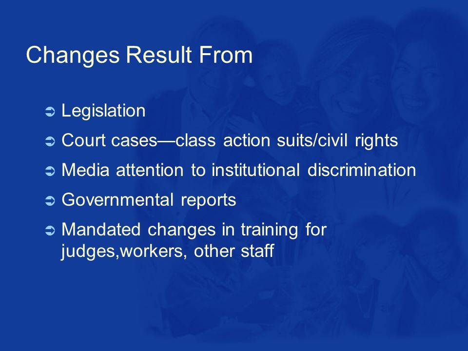Changes Result From  Legislation  Court cases—class action suits/civil rights  Media attention to institutional discrimination  Governmental reports  Mandated changes in training for judges,workers, other staff