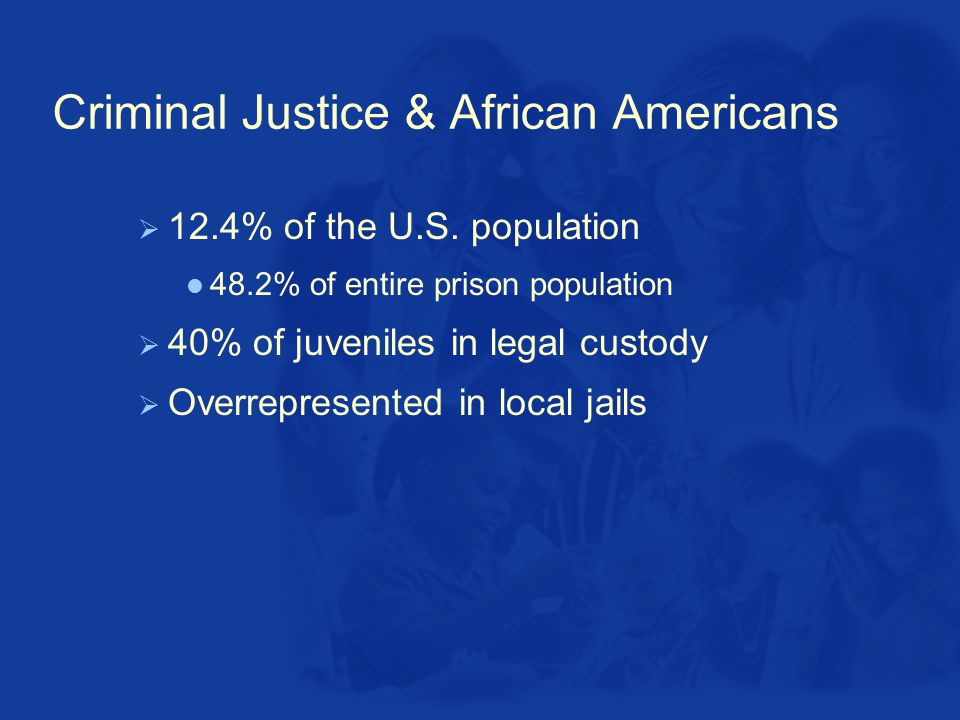 Criminal Justice & African Americans  12.4% of the U.S.