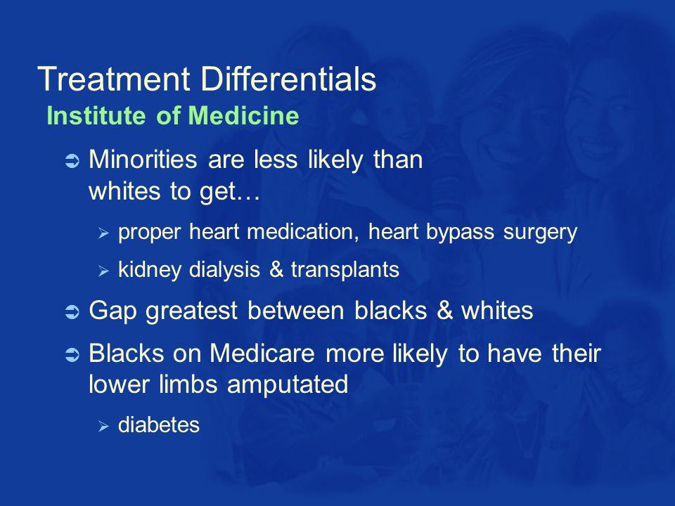 Treatment Differentials  Minorities are less likely than whites to get…  proper heart medication, heart bypass surgery  kidney dialysis & transplants  Gap greatest between blacks & whites  Blacks on Medicare more likely to have their lower limbs amputated  diabetes Institute of Medicine