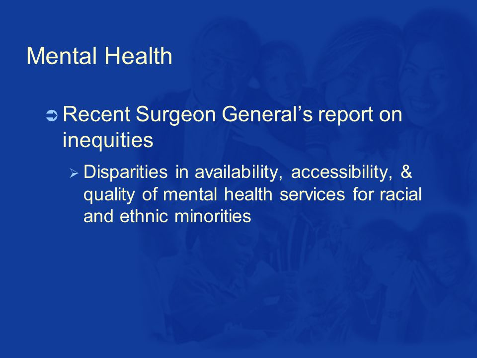 Mental Health  Recent Surgeon General's report on inequities  Disparities in availability, accessibility, & quality of mental health services for racial and ethnic minorities