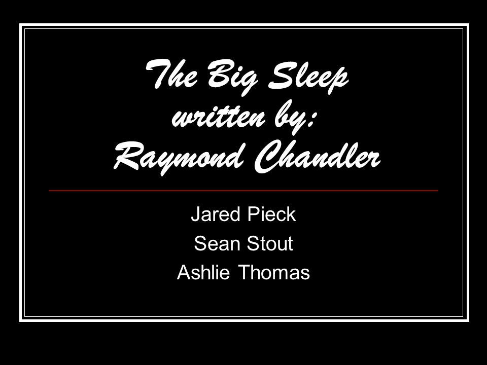 The Big Sleep written by: Raymond Chandler Jared Pieck Sean Stout Ashlie Thomas