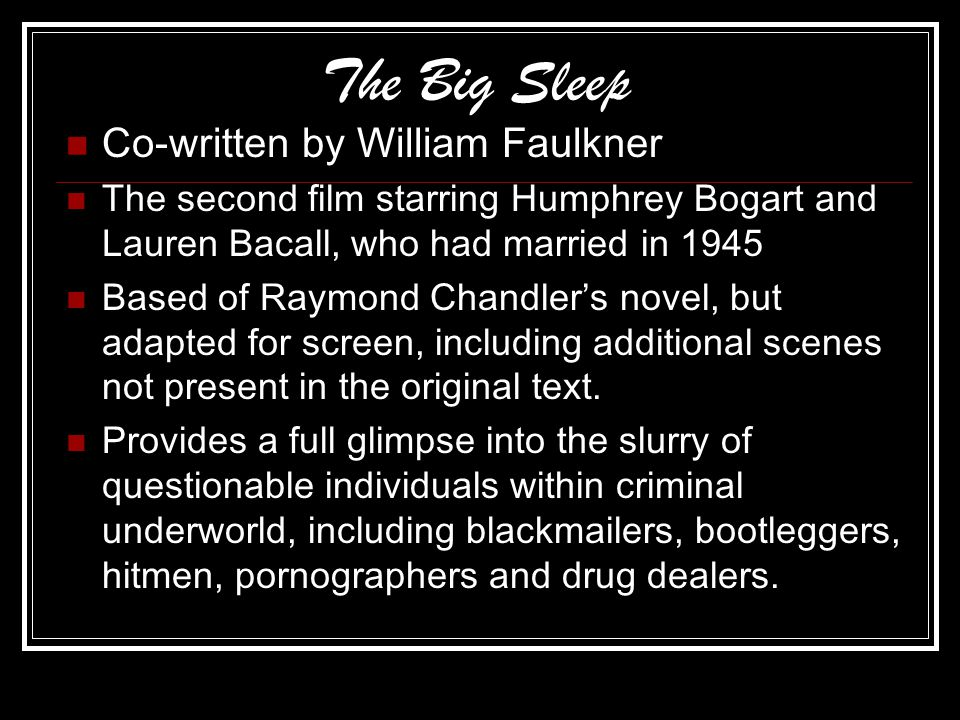 The Big Sleep Co-written by William Faulkner The second film starring Humphrey Bogart and Lauren Bacall, who had married in 1945 Based of Raymond Chandler's novel, but adapted for screen, including additional scenes not present in the original text.
