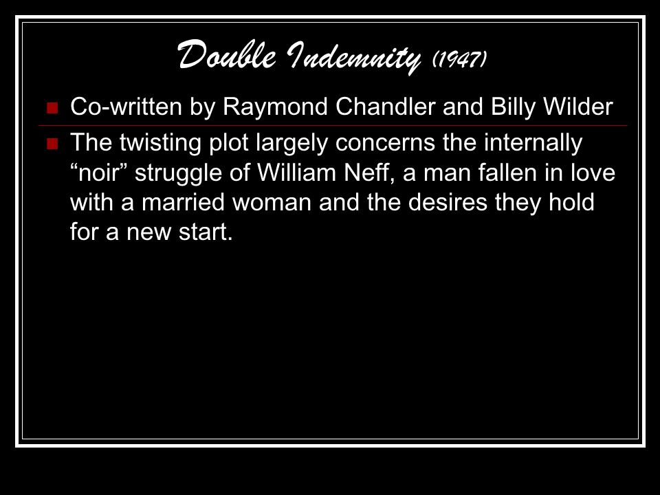 Double Indemnity (1947) Co-written by Raymond Chandler and Billy Wilder The twisting plot largely concerns the internally noir struggle of William Neff, a man fallen in love with a married woman and the desires they hold for a new start.