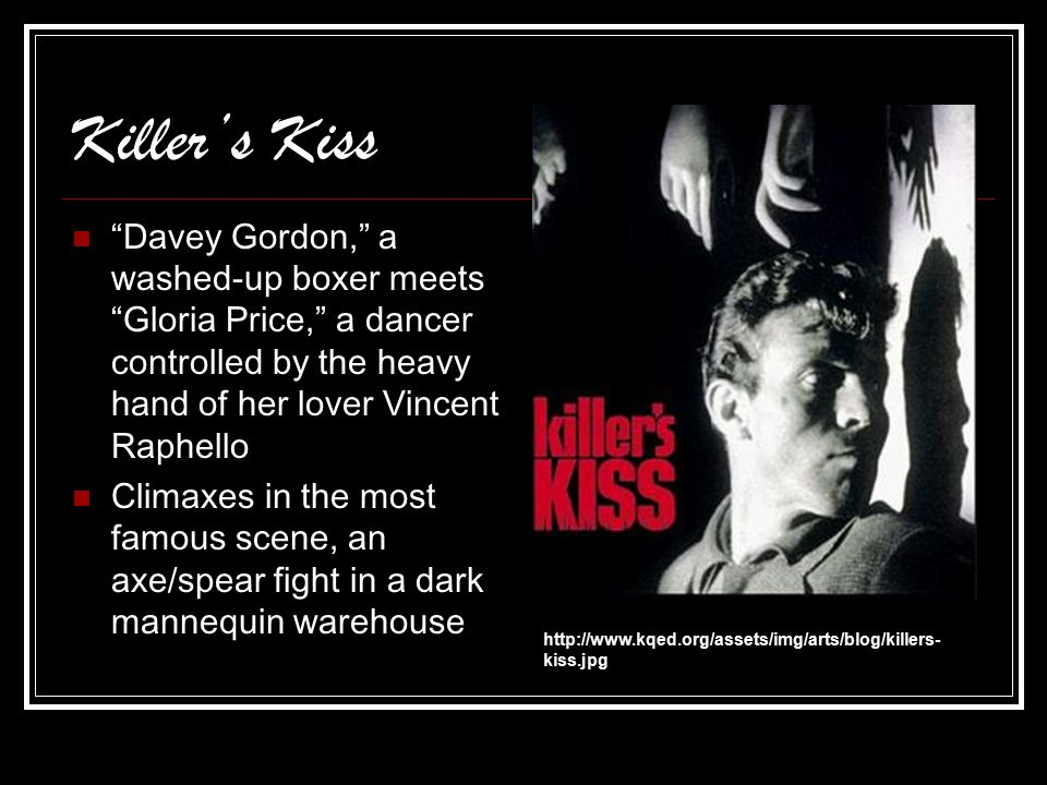 Killer's Kiss Davey Gordon, a washed-up boxer meets Gloria Price, a dancer controlled by the heavy hand of her lover Vincent Raphello Climaxes in the most famous scene, an axe/spear fight in a dark mannequin warehouse http://www.kqed.org/assets/img/arts/blog/killers- kiss.jpg