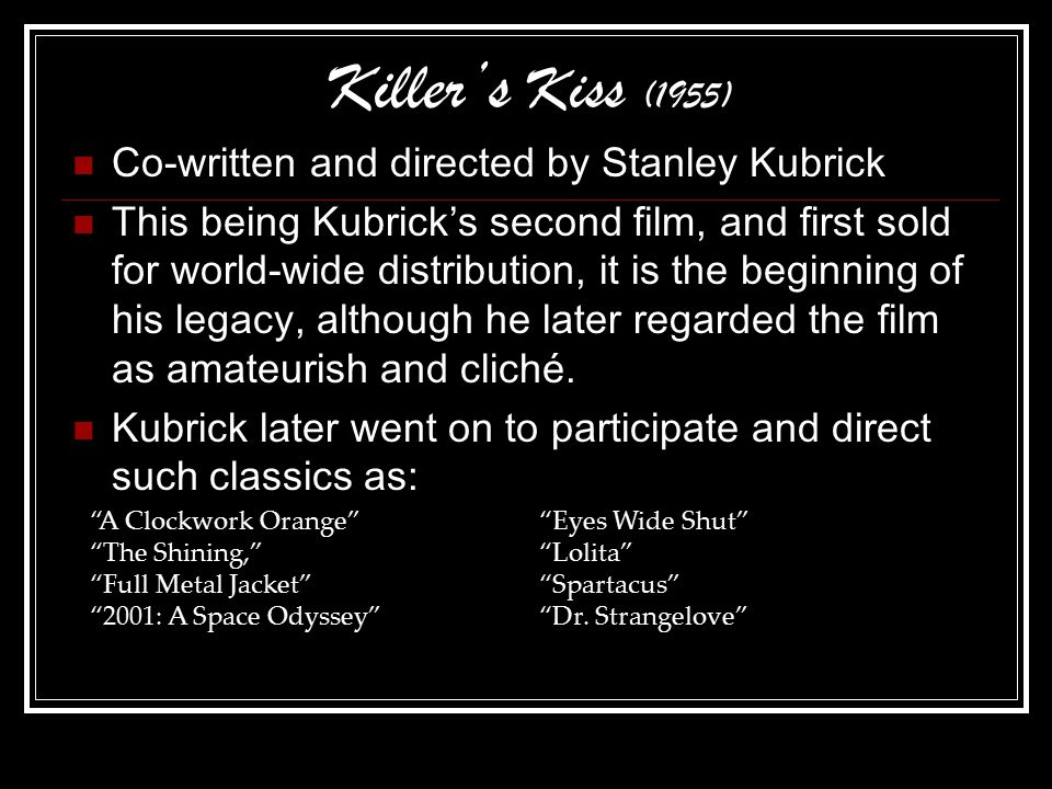 Killer's Kiss (1955) Co-written and directed by Stanley Kubrick This being Kubrick's second film, and first sold for world-wide distribution, it is the beginning of his legacy, although he later regarded the film as amateurish and cliché.