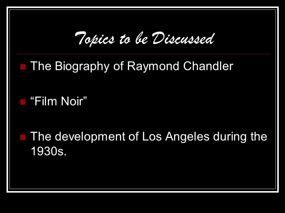 Topics to be Discussed The Biography of Raymond Chandler Film Noir The development of Los Angeles during the 1930s.