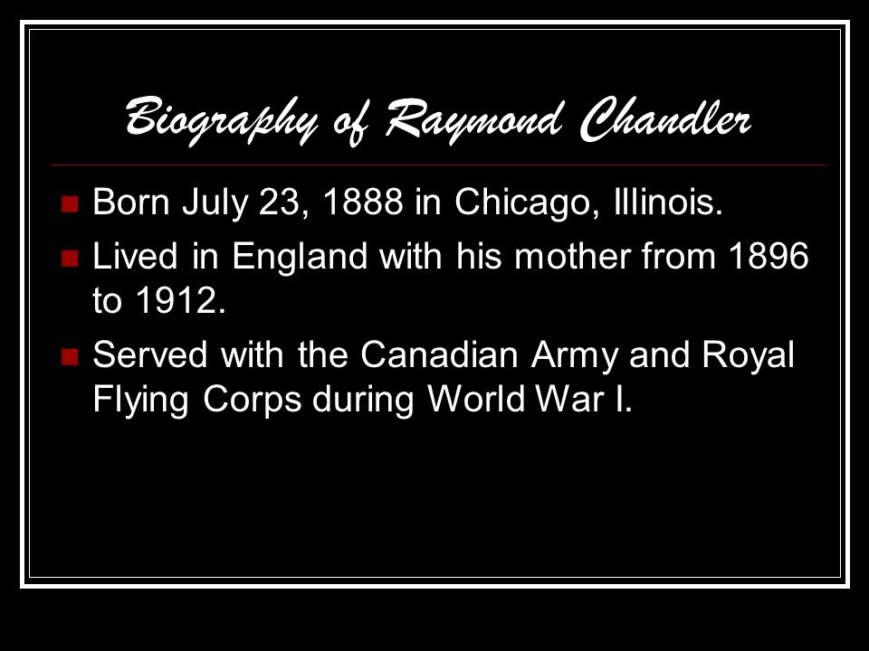 Biography of Raymond Chandler Born July 23, 1888 in Chicago, Illinois. Lived in England with his mother from 1896 to 1912. Served with the Canadian Ar