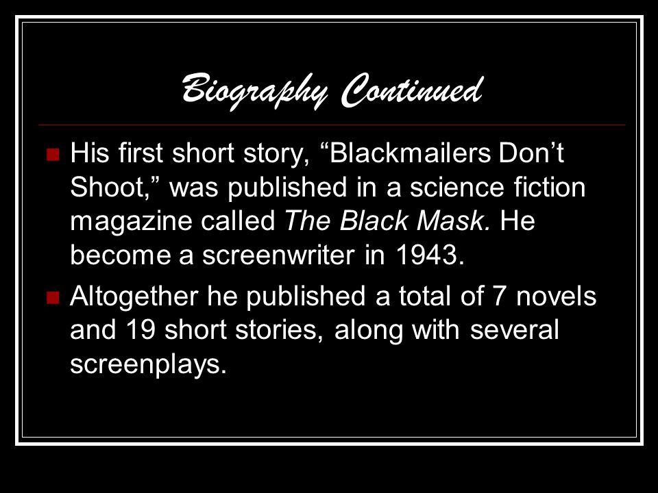 Biography Continued His first short story, Blackmailers Don't Shoot, was published in a science fiction magazine called The Black Mask.