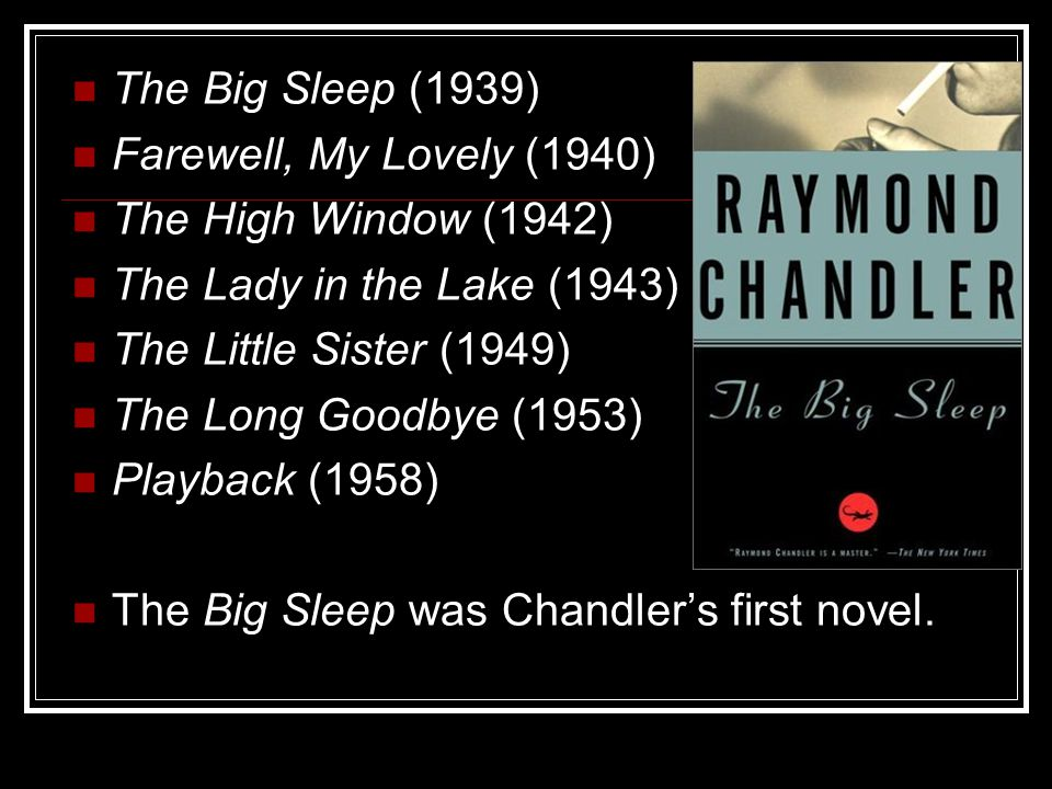 The Big Sleep (1939) Farewell, My Lovely (1940) The High Window (1942) The Lady in the Lake (1943) The Little Sister (1949) The Long Goodbye (1953) Playback (1958) The Big Sleep was Chandler's first novel.