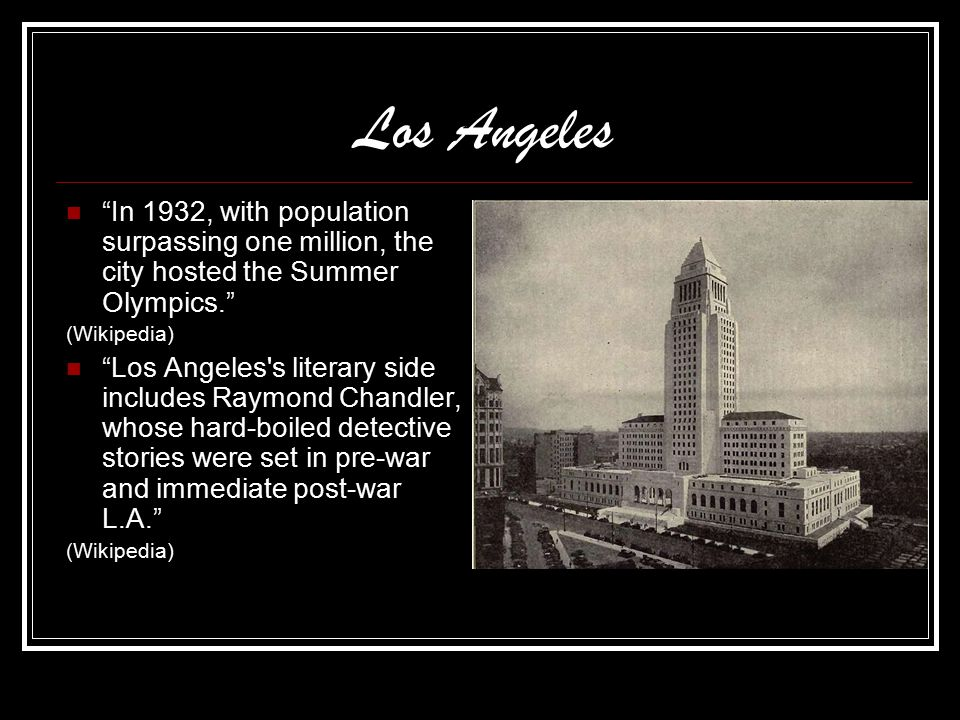 Los Angeles In 1932, with population surpassing one million, the city hosted the Summer Olympics. (Wikipedia) Los Angeles s literary side includes Raymond Chandler, whose hard-boiled detective stories were set in pre-war and immediate post-war L.A. (Wikipedia)