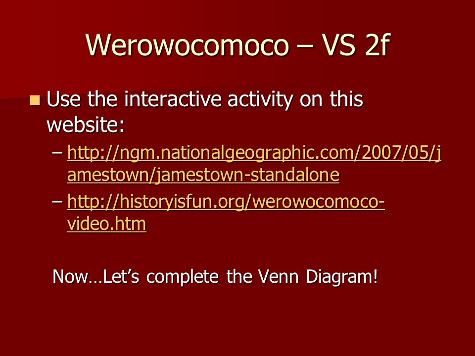 Werowocomoco – VS 2f Use the interactive activity on this website: Use the interactive activity on this website: –http://ngm.nationalgeographic.com/2007/05/j amestown/jamestown-standalone http://ngm.nationalgeographic.com/2007/05/j amestown/jamestown-standalonehttp://ngm.nationalgeographic.com/2007/05/j amestown/jamestown-standalone –http://historyisfun.org/werowocomoco- video.htm http://historyisfun.org/werowocomoco- video.htmhttp://historyisfun.org/werowocomoco- video.htm Now…Let's complete the Venn Diagram!