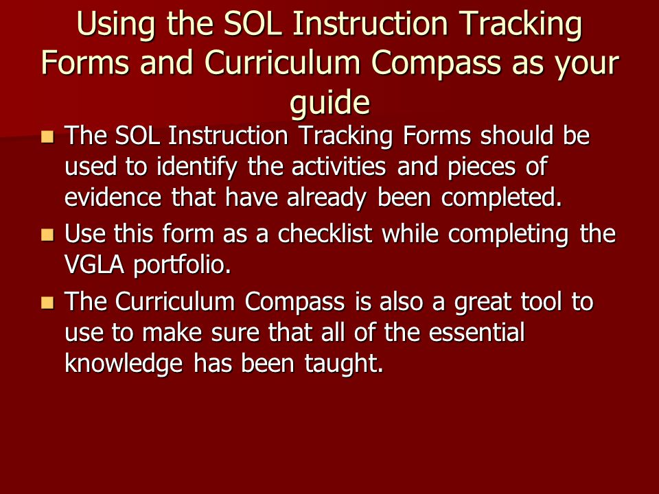 Using the SOL Instruction Tracking Forms and Curriculum Compass as your guide The SOL Instruction Tracking Forms should be used to identify the activities and pieces of evidence that have already been completed.