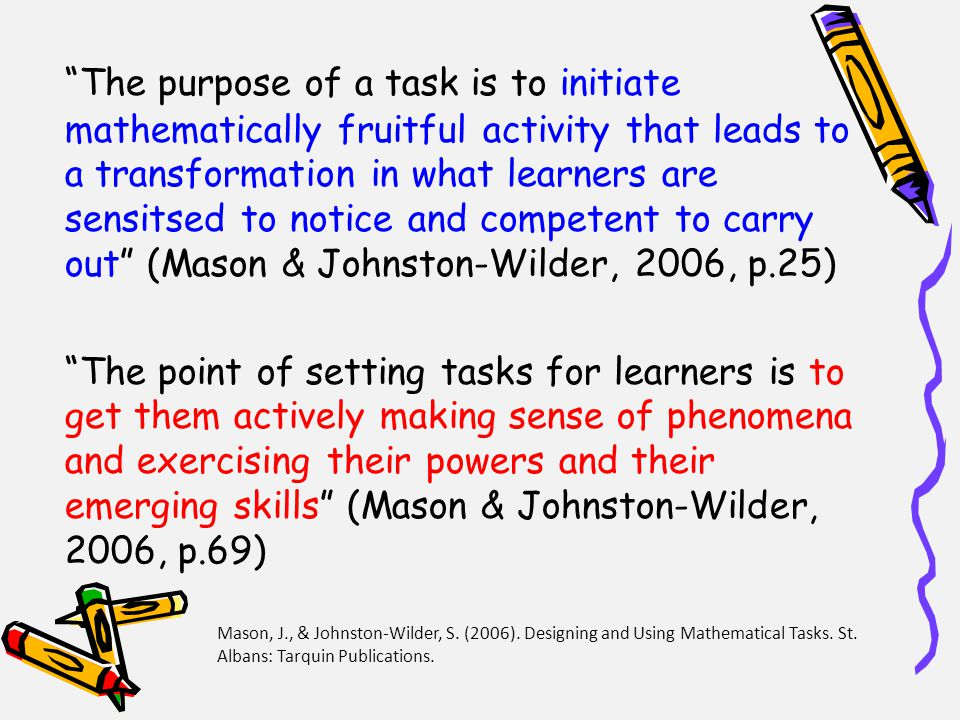The purpose of a task is to initiate mathematically fruitful activity that leads to a transformation in what learners are sensitsed to notice and competent to carry out (Mason & Johnston-Wilder, 2006, p.25) The point of setting tasks for learners is to get them actively making sense of phenomena and exercising their powers and their emerging skills (Mason & Johnston-Wilder, 2006, p.69) Mason, J., & Johnston-Wilder, S.