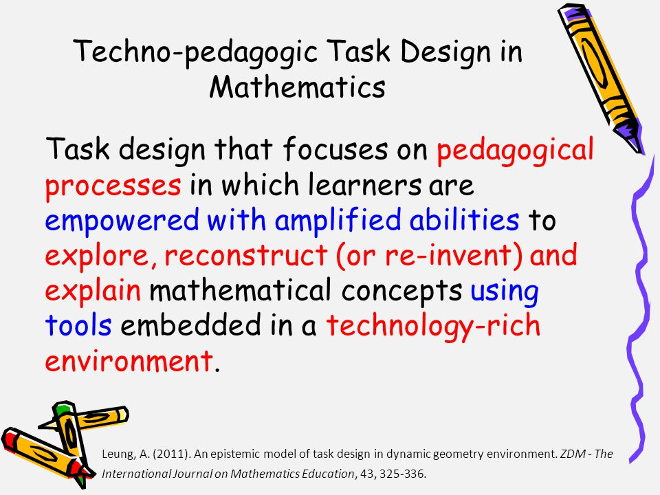 Techno-pedagogic Task Design in Mathematics Task design that focuses on pedagogical processes in which learners are empowered with amplified abilities to explore, reconstruct (or re-invent) and explain mathematical concepts using tools embedded in a technology-rich environment.