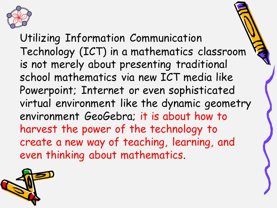 Utilizing Information Communication Technology (ICT) in a mathematics classroom is not merely about presenting traditional school mathematics via new ICT media like Powerpoint; Internet or even sophisticated virtual environment like the dynamic geometry environment GeoGebra; it is about how to harvest the power of the technology to create a new way of teaching, learning, and even thinking about mathematics.