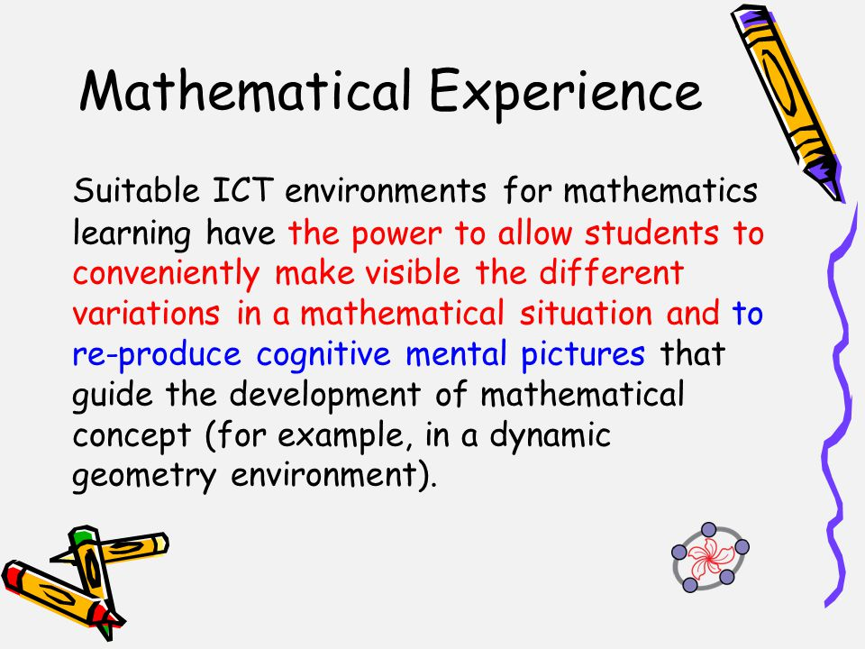 Mathematical Experience Suitable ICT environments for mathematics learning have the power to allow students to conveniently make visible the different variations in a mathematical situation and to re-produce cognitive mental pictures that guide the development of mathematical concept (for example, in a dynamic geometry environment).