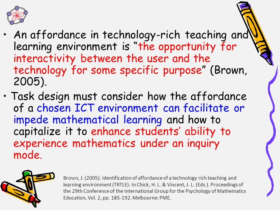 An affordance in technology-rich teaching and learning environment is the opportunity for interactivity between the user and the technology for some specific purpose (Brown, 2005).