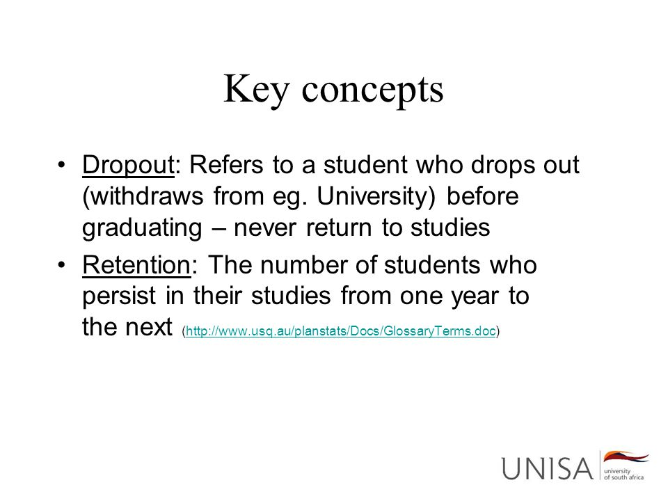 Key concepts Dropout: Refers to a student who drops out (withdraws from eg. University) before graduating – never return to studies Retention: The num