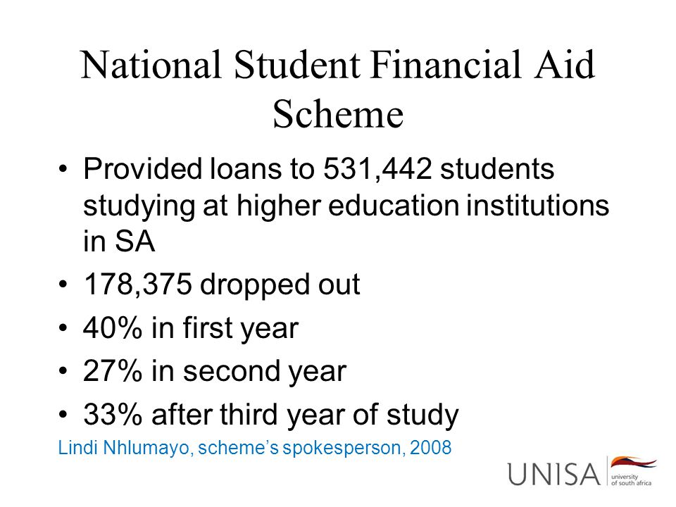 National Student Financial Aid Scheme Provided loans to 531,442 students studying at higher education institutions in SA 178,375 dropped out 40% in first year 27% in second year 33% after third year of study Lindi Nhlumayo, scheme's spokesperson, 2008