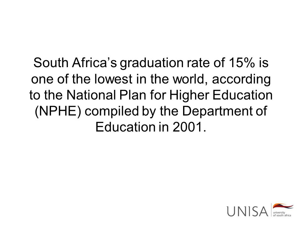 South Africa's graduation rate of 15% is one of the lowest in the world, according to the National Plan for Higher Education (NPHE) compiled by the Department of Education in 2001.