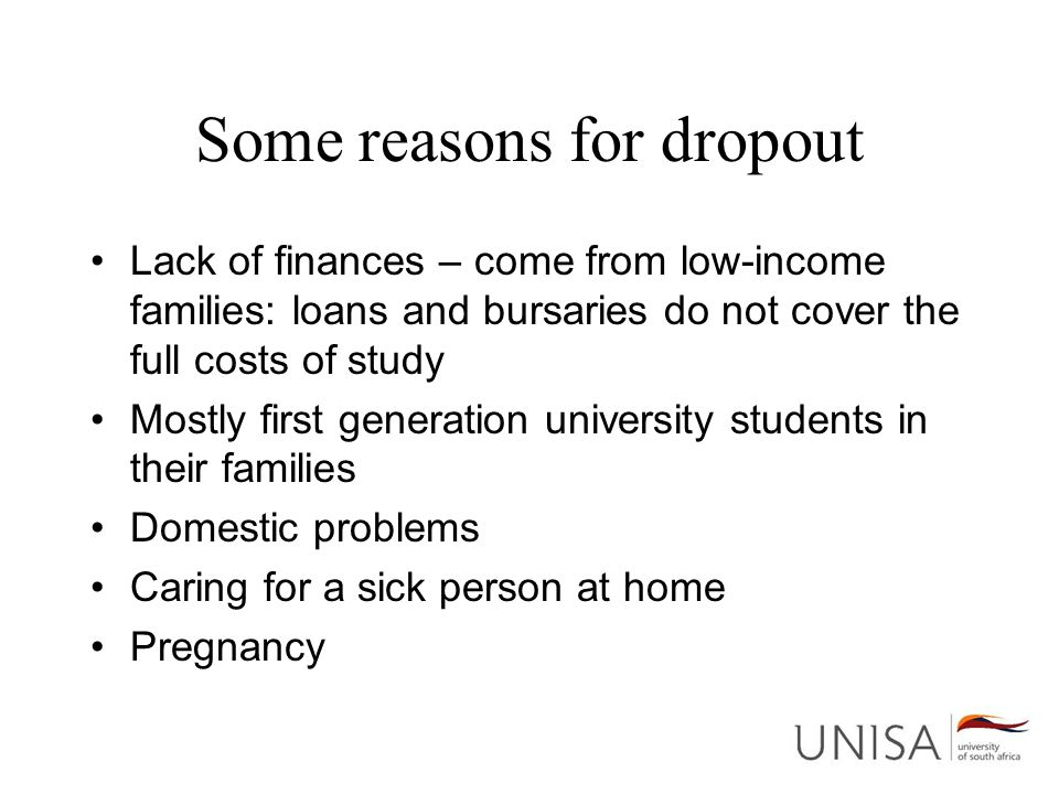 Some reasons for dropout Lack of finances – come from low-income families: loans and bursaries do not cover the full costs of study Mostly first generation university students in their families Domestic problems Caring for a sick person at home Pregnancy