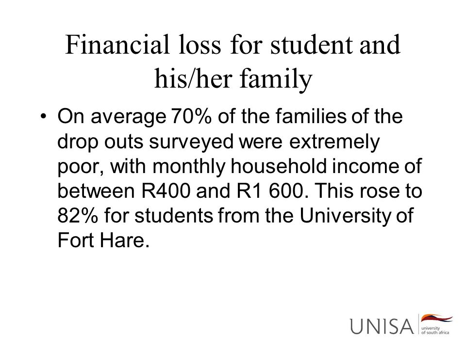 Financial loss for student and his/her family On average 70% of the families of the drop outs surveyed were extremely poor, with monthly household income of between R400 and R1 600.