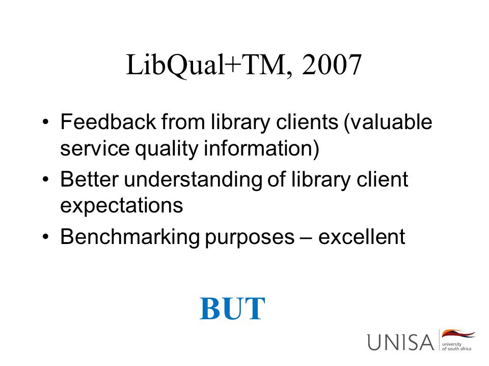 LibQual+TM, 2007 Feedback from library clients (valuable service quality information) Better understanding of library client expectations Benchmarking purposes – excellent BUT