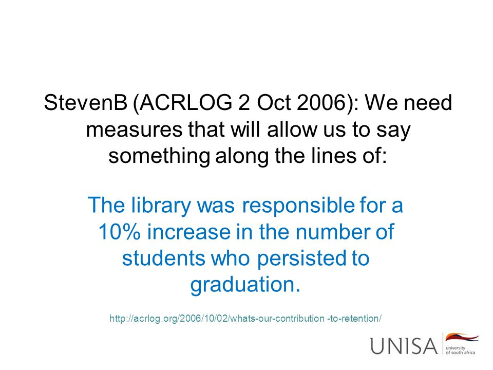 StevenB (ACRLOG 2 Oct 2006): We need measures that will allow us to say something along the lines of: The library was responsible for a 10% increase in the number of students who persisted to graduation.