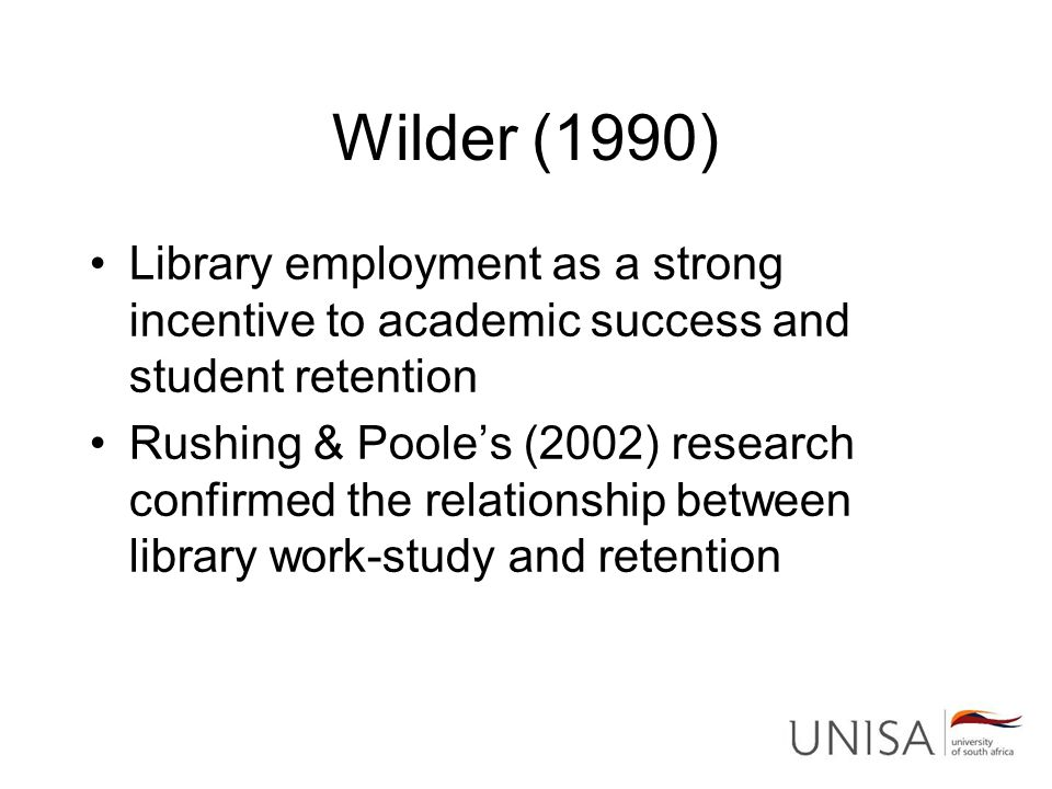 Wilder (1990) Library employment as a strong incentive to academic success and student retention Rushing & Poole's (2002) research confirmed the relat