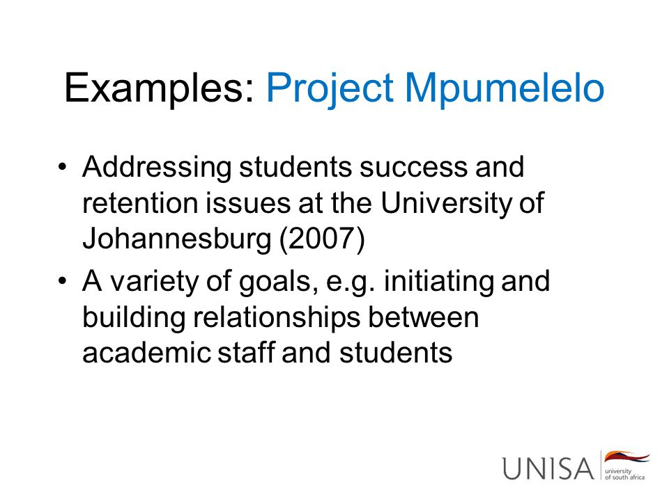 Examples: Project Mpumelelo Addressing students success and retention issues at the University of Johannesburg (2007) A variety of goals, e.g. initiat